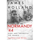 Normandy 44: D-Day and the Battle for France By James Holland