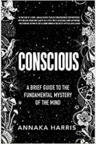 Conscious: A Brief Guide to the Fundamental Mystery of the Mind Annaka Harris