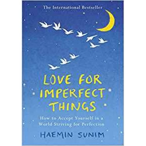 Love For Imperfect Things: How To Accept Yourself In A World Striving For Perfection Haemin Sunim