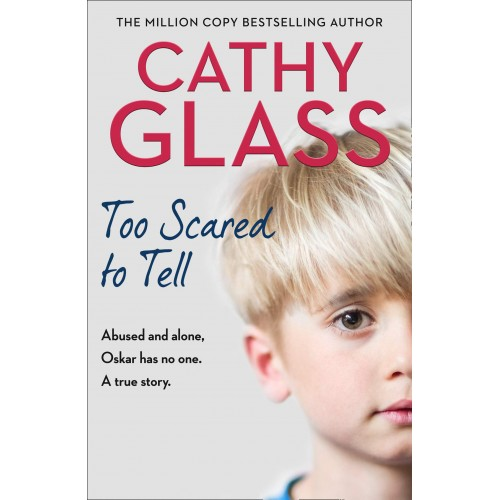 Cathy Glass Too Scared to Tell: Abused and alone, Oskar has no one. A true story