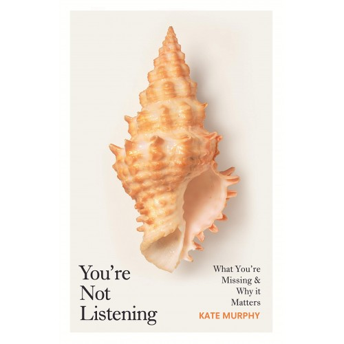 Kate Murphy You're Not Listening: What You're Missing and Why It Matters