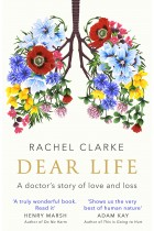 Rachel Clarke Dear Life: A Doctors Story of Love and Loss